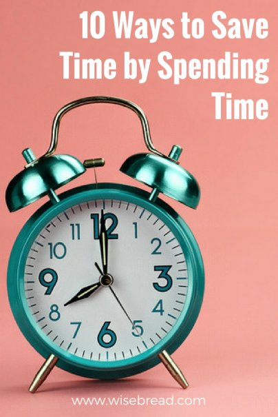 10 Ways to Save Time by Spending Time