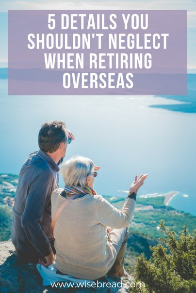 5 Details You Shouldn't Neglect When Retiring Overseas