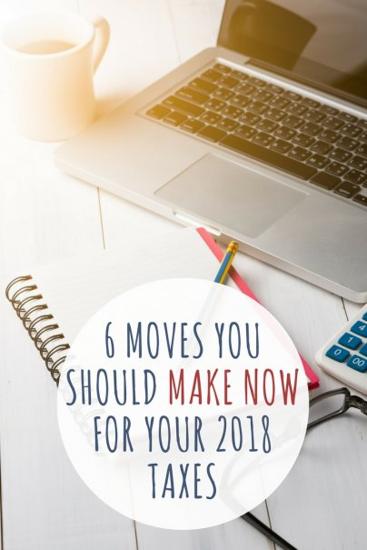 6 Moves You Should Make Now for Your 2018 Taxes