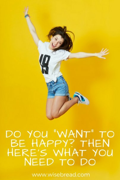 "Do You ""Want"" to Be Happy? Then Here's What You Need to Do."