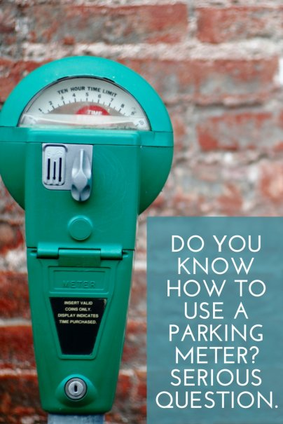 Do you know how to use a parking meter? Serious question.