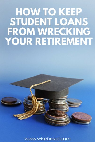 How to Keep Student Loans From Wrecking Your Retirement