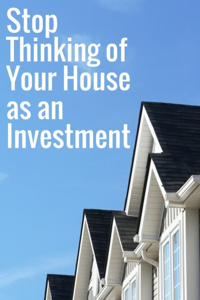 Stop Thinking of Your House as an Investment