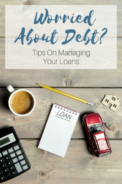 Worried About Debt? Tips On Managing Your Loans