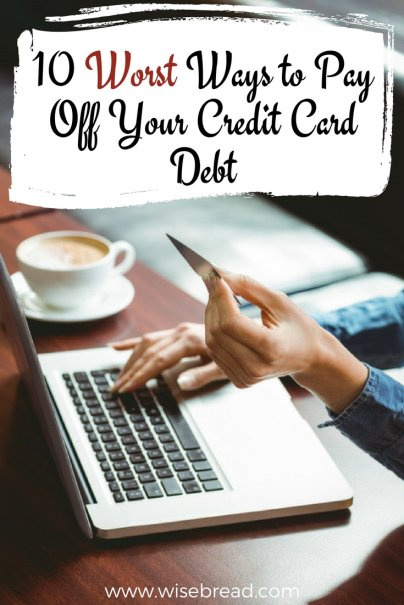 10 Worst Ways to Pay Off Your Credit Card Debt