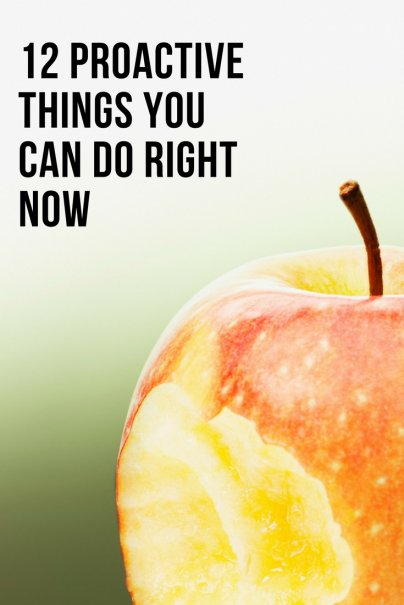 12 Proactive Things You Can Do Right Now