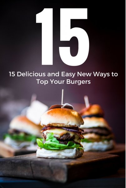 15 Delicious and Easy New Ways to Top Your Burgers
