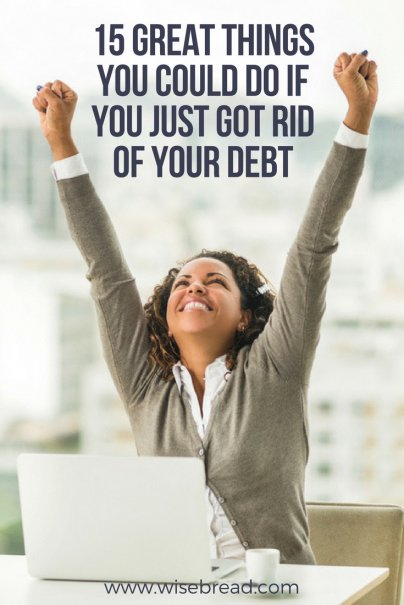 15 Great Things You Could Do If You Just Got Rid of Your Debt