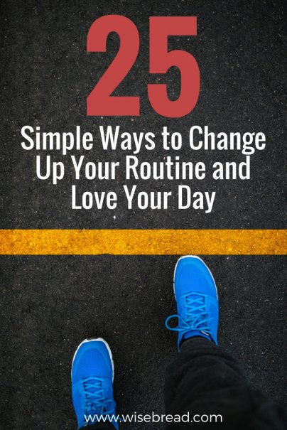 25 Simple Ways to Change Up Your Routine and Love Your Day