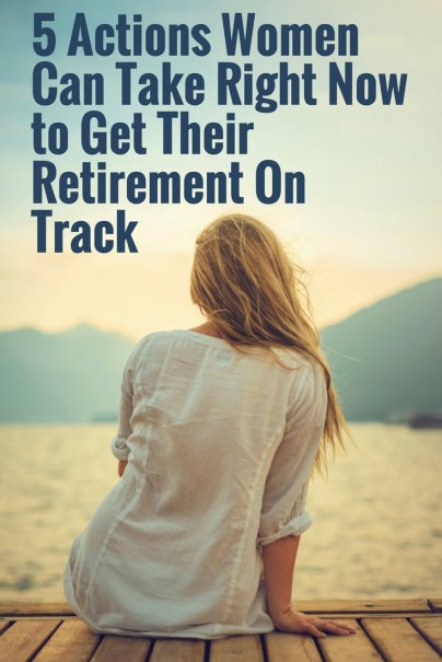 5 Actions Women Can Take Right Now to Get Their Retirement On Track