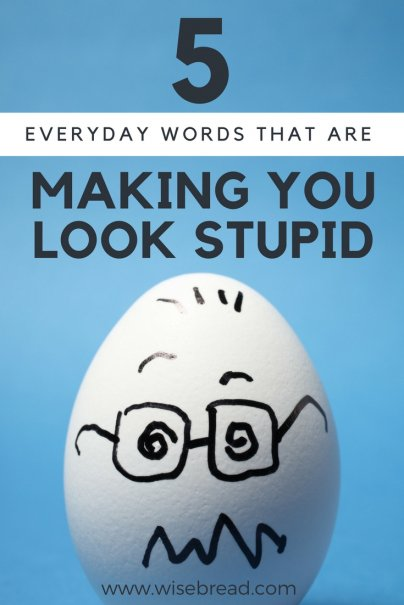 5 Everyday Words That Are Making You Look Stupid
