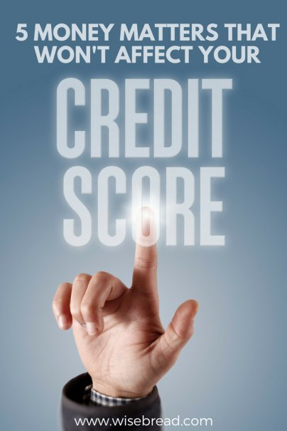 5 Money Matters That Won't Affect Your Credit Score