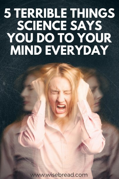 5 Terrible Things Science Says You Do to Your Mind Everyday