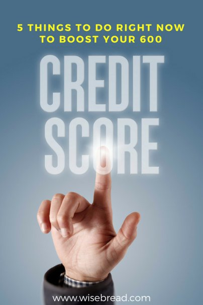 5 Things to Do Right Now to Boost Your 600 Credit Score