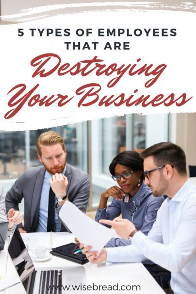 5 Types Of Employees That Are Destroying Your Business
