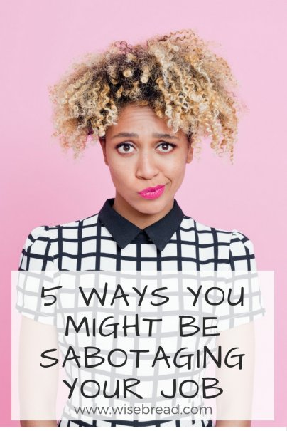 5 Ways You Might Be Sabotaging Your Job