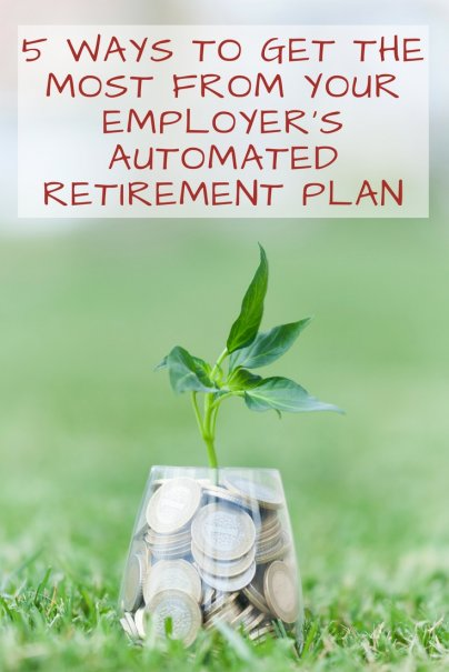5 Ways to Get the Most From Your Employer's Automated Retirement Plan