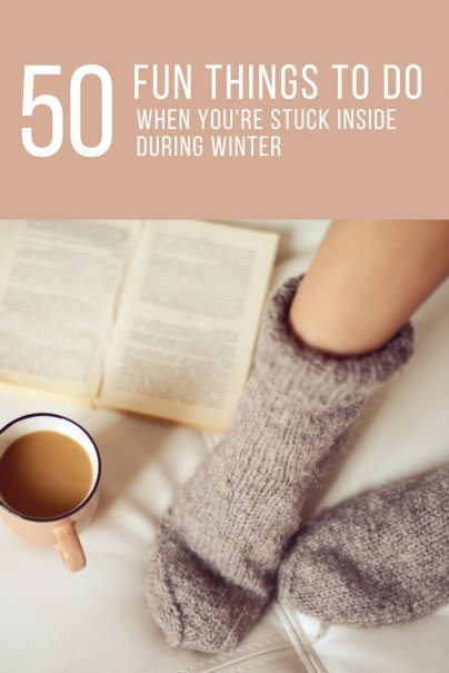 50 Fun Things to Do When You're Stuck Inside During Winter