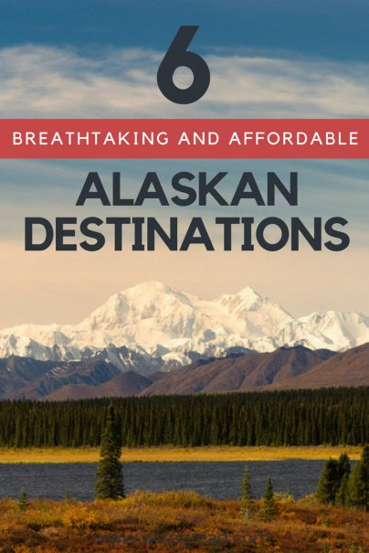 6 Breathtaking and Affordable Alaskan Destinations
