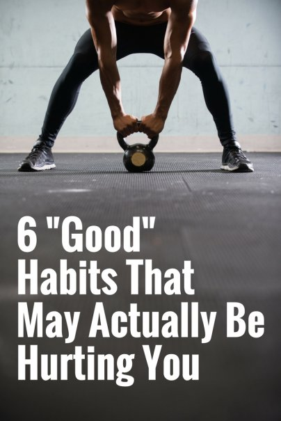 "6 ""Good"" Habits That May Actually Be Hurting You"