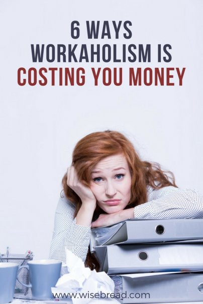 6 Ways Workaholism Is Costing You Money