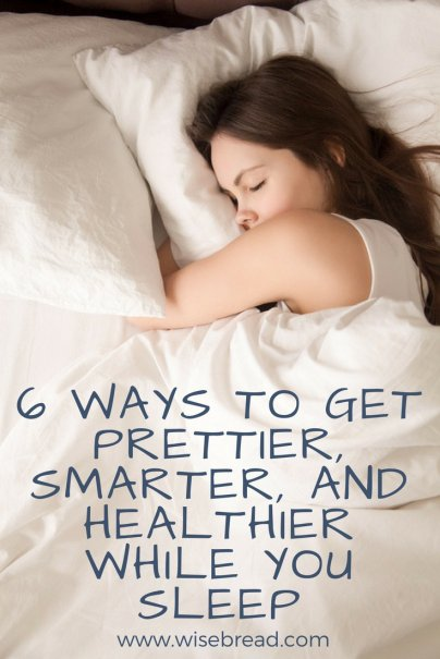 6 Ways to Get Prettier, Smarter, and Healthier While You Sleep