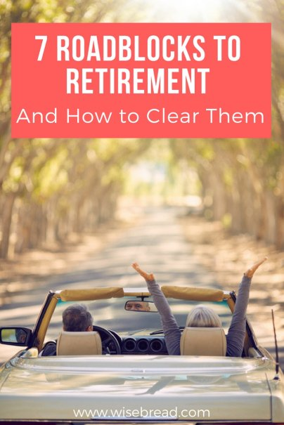7 Roadblocks to Retirement (And How to Clear Them)