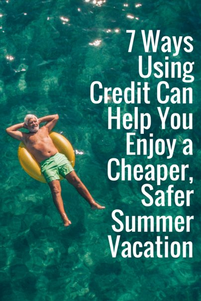 7 Ways Using Credit Can Help You Enjoy a Cheaper, Safer Summer Vacation