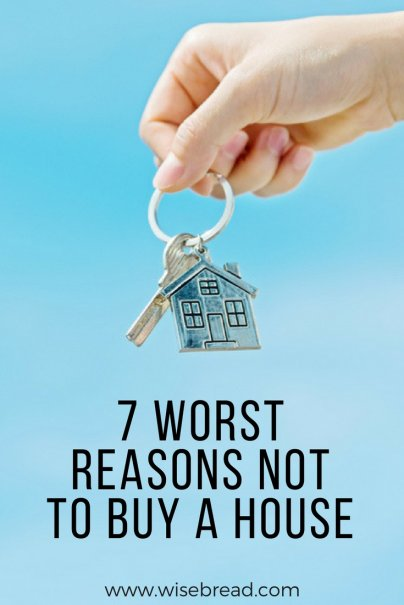 7 Worst Reasons NOT to Buy a House