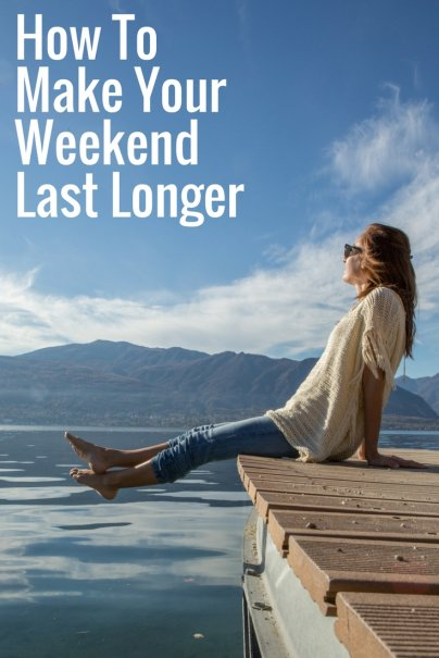 8 Ways to Make Your Weekend Feel Longer