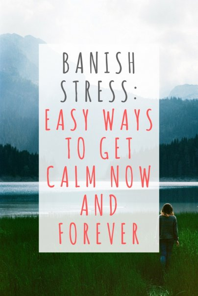 Banish Stress: Easy Ways to Get Calm Now and Forever