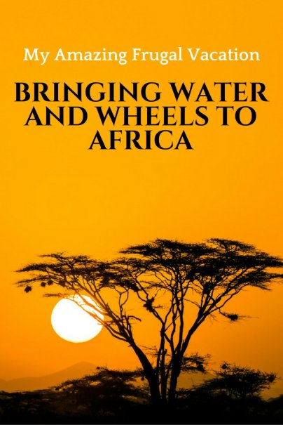 Bringing Water and Wheels to Africa: My Amazing Frugal Vacation