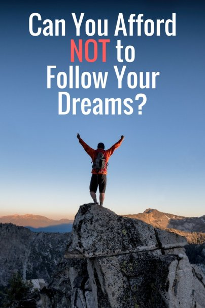 Can You Afford to Follow Your Dreams? Can You Afford NOT to?