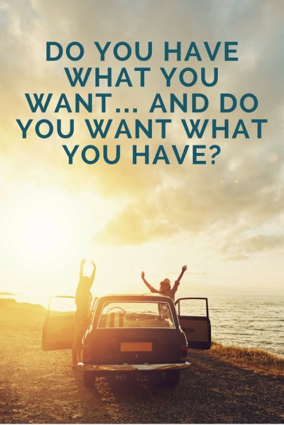Do you have what you want… and do you want what you have?