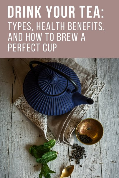 Drink Your Tea: Types, Health Benefits, and How to Brew a Perfect Cup