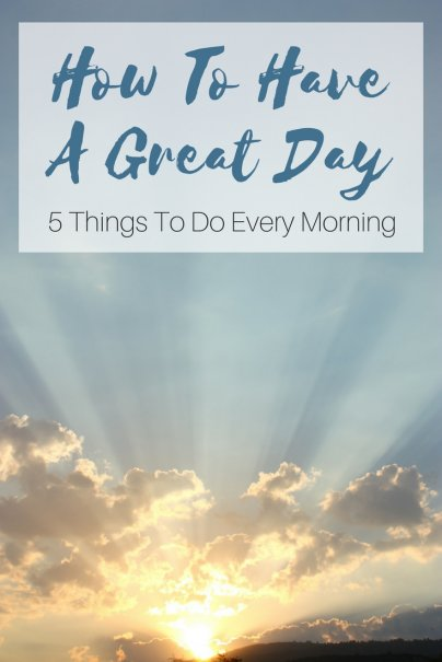 Have a Great Day, Every Day: 5 Things to Do in the Morning