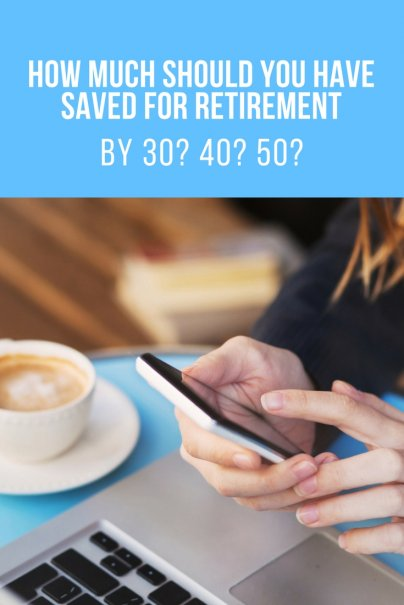 How Much Should You Have Saved for Retirement by 30? 40? 50?