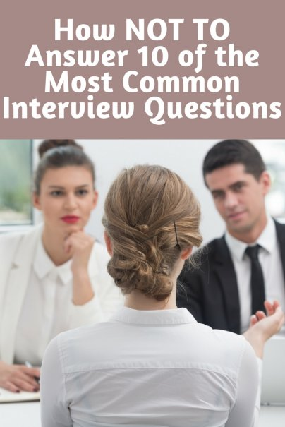 How NOT TO Answer 10 of the Most Common Interview Questions