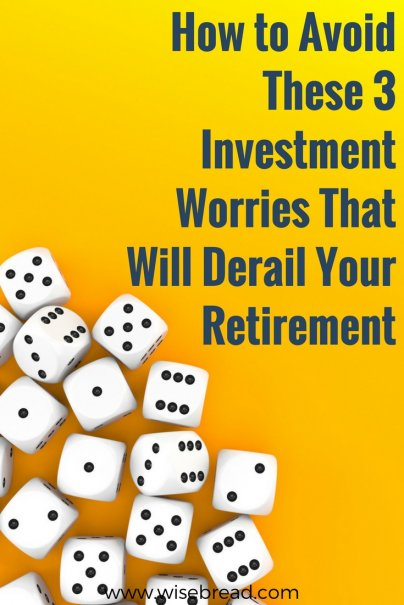 How to Avoid These 3 Investment Worries That Will Derail Your Retirement