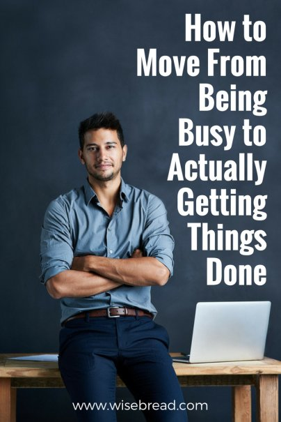 How to Move From Being Busy to Actually Getting Things Done
