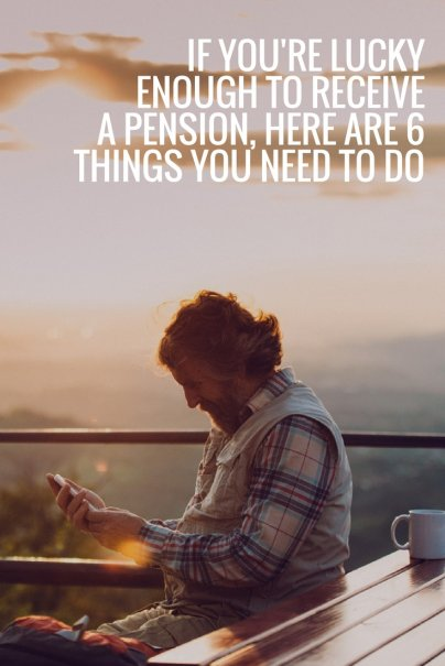If You're Lucky Enough to Receive a Pension, Here Are 6 Things You Need to Do