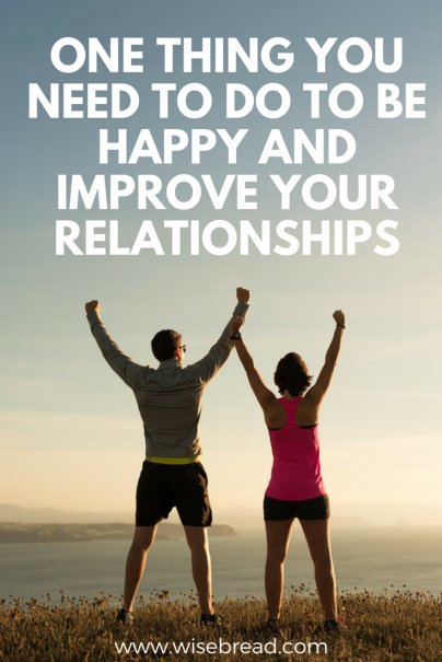 One Thing You Need to Do to Be Happy and Improve Your Relationships