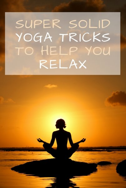 Super Solid Yoga Tricks to Help You Relax