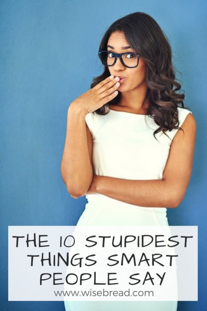 The 10 Stupidest Things Smart People Say