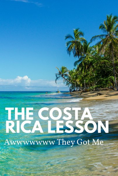 The Costa Rica Lesson: Awwwwwww They Got Me