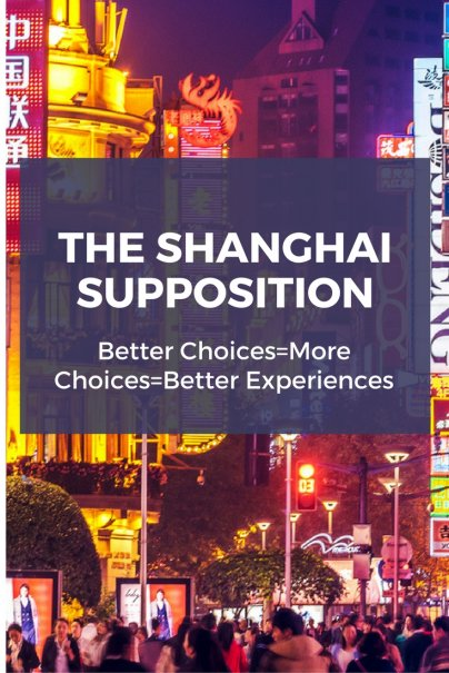 The Shanghai Supposition: Better Choices=More Choices=Better Experiences