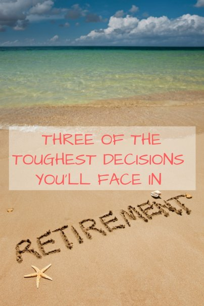 Three of the Toughest Decisions You'll Face in Retirement