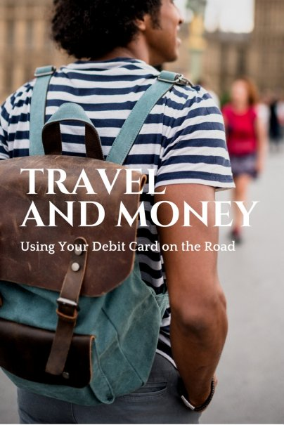 Travel and Money: Using Your Debit Card on the Road