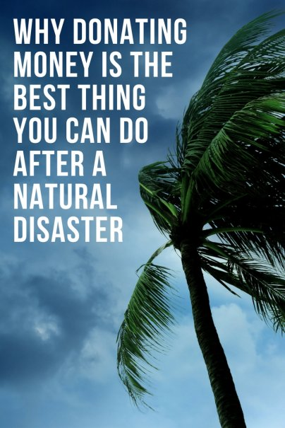 Why Donating Money Is the Best Thing You Can Do After a Natural Disaster