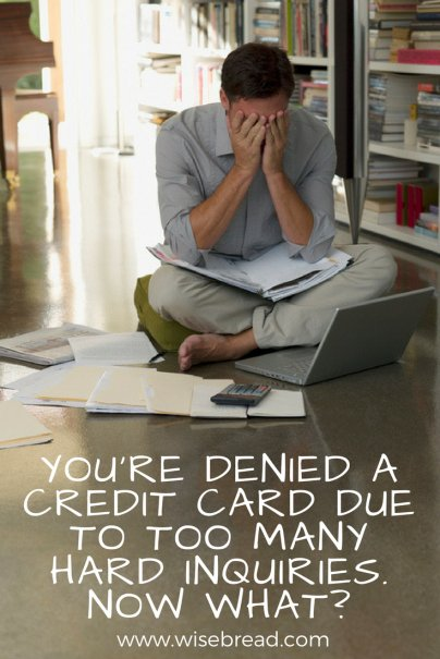 You're Denied a Credit Card Due to Too Many Hard Inquiries. Now What?